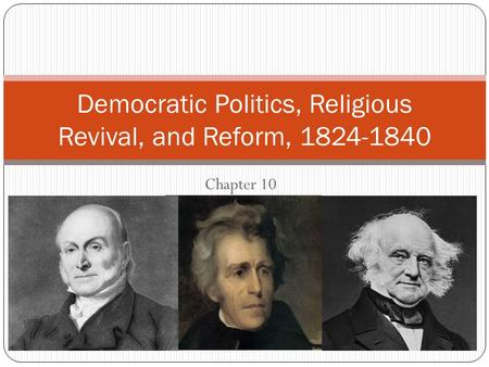 Chapter 10 Democratic Politics, Religious Revival, and Reform, 1824-1840.