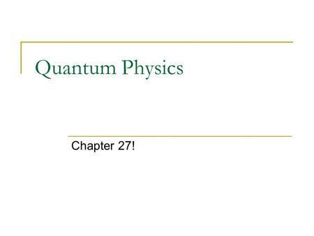 Quantum Physics Chapter 27!. Quantum – What does that mean? The study of light at the beginning of the last century led to unanswered questions about.