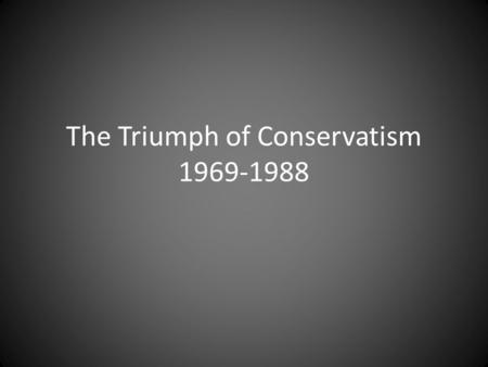 The Triumph of Conservatism 1969-1988. Richard Nixon's Foreign Policy Promises to bring Americans together – Begins to isolate himself First interest.
