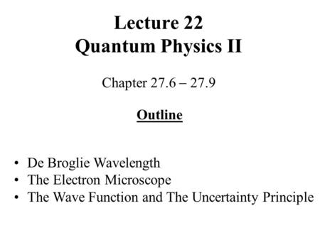 Lecture 22 Quantum Physics II Chapter 27.6  27.9 Outline De Broglie Wavelength The Electron Microscope The Wave Function and The Uncertainty Principle.