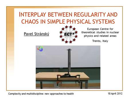 Pavel Stránský Complexity and multidiscipline: new approaches to health 18 April 2012 I NTERPLAY BETWEEN REGULARITY AND CHAOS IN SIMPLE PHYSICAL SYSTEMS.