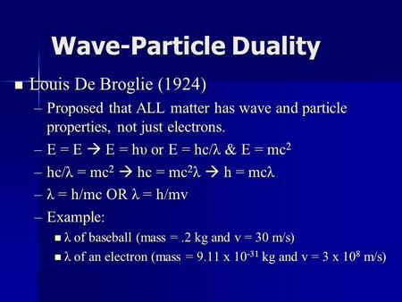 Wave-Particle Duality Louis De Broglie (1924) Louis De Broglie (1924) –Proposed that ALL matter has wave and particle properties, not just electrons. –E.