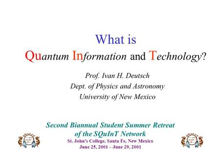 What is Qu antum In formation and T echnology? Prof. Ivan H. Deutsch Dept. of Physics and Astronomy University of New Mexico Second Biannual Student Summer.
