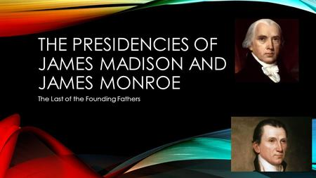 THE PRESIDENCIES OF JAMES MADISON AND JAMES MONROE The Last of the Founding Fathers.