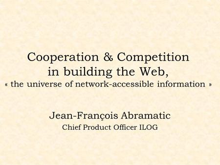 Cooperation & Competition in building the Web, « the universe of network-accessible information » Jean-François Abramatic Chief Product Officer ILOG.