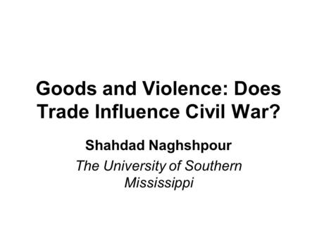 Goods and Violence: Does Trade Influence Civil War? Shahdad Naghshpour The University of Southern Mississippi.
