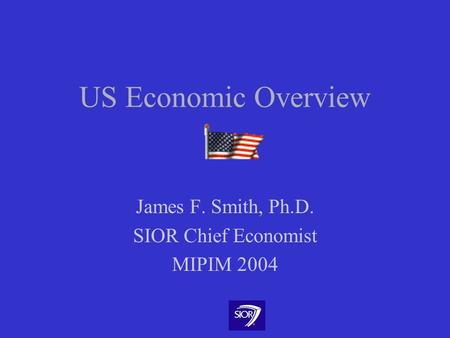 US Economic Overview James F. Smith, Ph.D. SIOR Chief Economist MIPIM 2004.