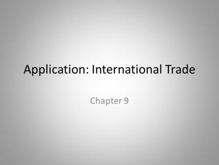 Application: International Trade Chapter 9. In this chapter, look for the answers to these questions: What determines how much of a good a country will.