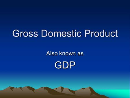 Gross Domestic Product Also known as GDP. Gross Domestic Product (GDP) The Market Value of all final goods and services produced in a country in a year.