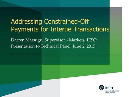 Addressing Constrained-Off Payments for Intertie Transactions Darren Matsugu, Supervisor - Markets, IESO Presentation to Technical Panel: June 2, 2015.