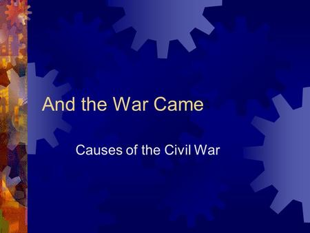 And the War Came Causes of the Civil War.  The Civil War was caused by a myriad of conflicting pressures, principles, and prejudices, fueled by sectional.