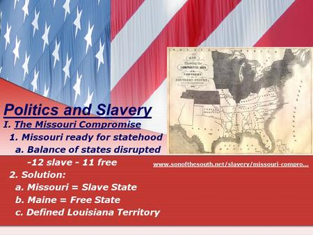 Politics and Slavery I. The Missouri Compromise 1. Missouri ready for statehood a. Balance of states disrupted -12 slave - 11 free 2. Solution: a. Missouri.