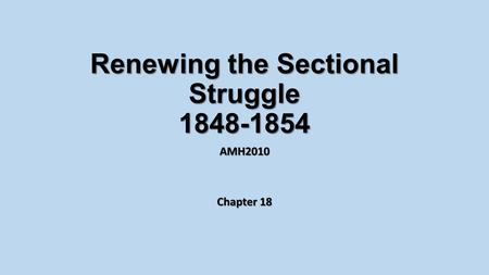 Renewing the Sectional Struggle 1848-1854 AMH2010 Chapter 18.
