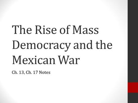 The Rise of Mass Democracy and the Mexican War Ch. 13, Ch. 17 Notes.