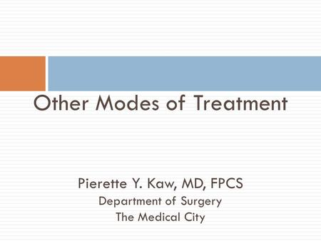Other Modes of Treatment Pierette Y. Kaw, MD, FPCS Department of Surgery The Medical City.