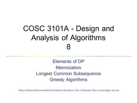 COSC 3101A - Design and Analysis of Algorithms 8 Elements of DP Memoization Longest Common Subsequence Greedy Algorithms Many of these slides are taken.