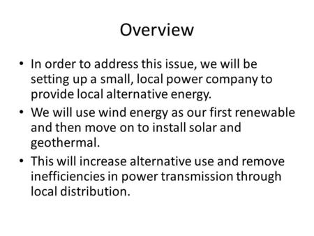 Overview In order to address this issue, we will be setting up a small, local power company to provide local alternative energy. We will use wind energy.