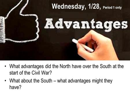 Wednesday, 1/28, Period 1 only What advantages did the North have over the South at the start of the Civil War? What about the South – what advantages.