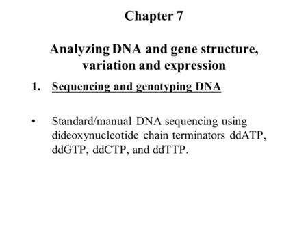 Chapter 7 Analyzing DNA and gene structure, variation and expression 1.Sequencing and genotyping DNA Standard/manual DNA sequencing using dideoxynucleotide.