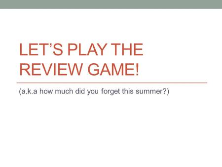 LET'S PLAY THE REVIEW GAME! (a.k.a how much did you forget this summer?)