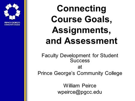 Connecting Course Goals, Assignments, and Assessment Faculty Development for Student Success at Prince George's Community College William Peirce