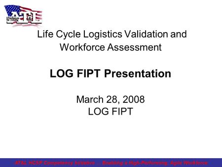 Life Cycle Logistics Validation and Workforce Assessment LOG FIPT Presentation March 28, 2008 LOG FIPT AT&L HCSP Competency Initiative … Enabling a High-Performing,