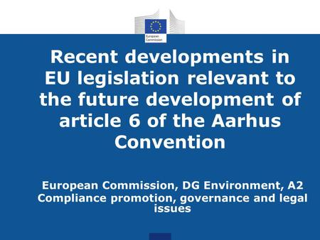 Recent developments in EU legislation relevant to the future development of article 6 of the Aarhus Convention European Commission, DG Environment, A2.