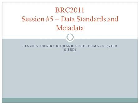 SESSION CHAIR: RICHARD SCHEUERMANN (VIPR & IRD) BRC2011 Session #5 – Data Standards and Metadata.