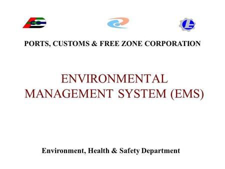 ENVIRONMENTAL MANAGEMENT SYSTEM (EMS) PORTS, CUSTOMS & FREE ZONE CORPORATION Environment, Health & Safety Department.
