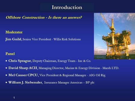 1 Introduction Offshore Construction - Is there an answer? Moderator Jim Guild, Senior Vice President - Willis Risk Solutions Panel  Chris Sprague, Deputy.
