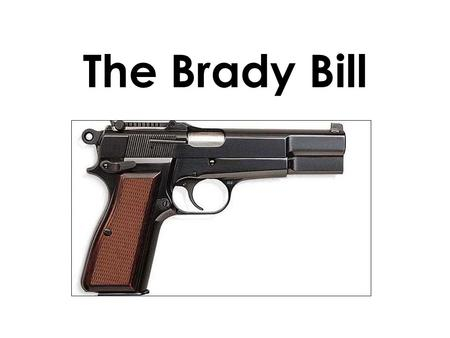 The Brady Bill. -1993: Congress cleared legeslation restricting the sale of guns to law abiding citizens Important Provisions: -Requires a five day waiting.