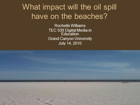 What impact will the oil spill have on the beaches? Rochelle Williams TEC 539 Digital Media in Education Grand Canyon University July 14, 2010.