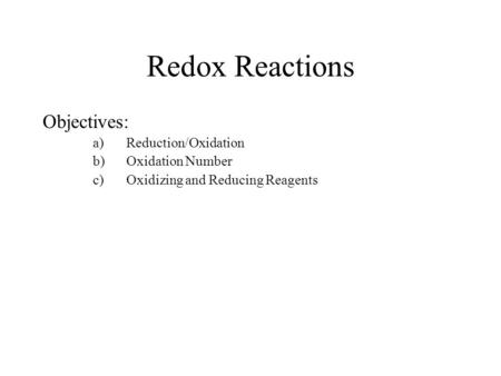 Redox Reactions Objectives: a)Reduction/Oxidation b)Oxidation Number c)Oxidizing and Reducing Reagents.