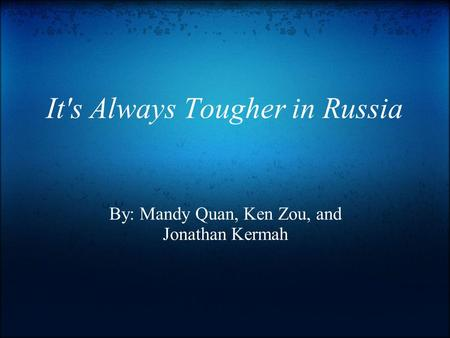 It's Always Tougher in Russia By: Mandy Quan, Ken Zou, and Jonathan Kermah.