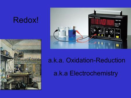 a.k.a Electrochemistry a.k.a. Oxidation-Reduction Redox!