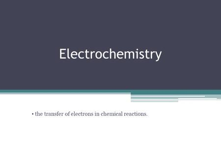 Electrochemistry Chemistry 30 Unit 2 the transfer of electrons in chemical reactions.