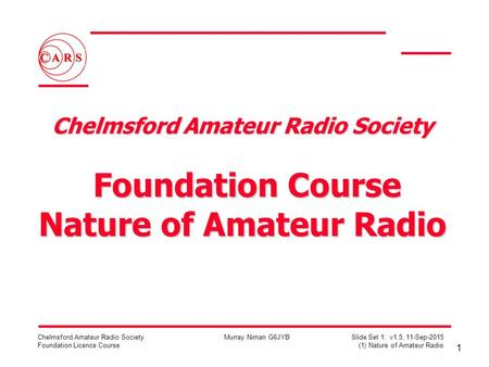 1 Chelmsford Amateur Radio Society Foundation Licence Course Murray Niman G6JYB Slide Set 1: v1.5, 11-Sep-2015 (1) Nature of Amateur Radio Chelmsford Amateur.