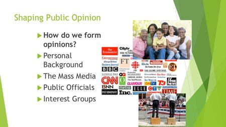 Shaping Public Opinion  How do we form opinions?  Personal Background  The Mass Media  Public Officials  Interest Groups.