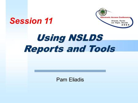 Session 11 Pam Eliadis Using NSLDS Reports and Tools.
