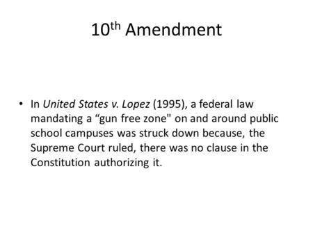 "In United States v. Lopez (1995), a federal law mandating a ""gun free zone on and around public school campuses was struck down because, the Supreme Court."