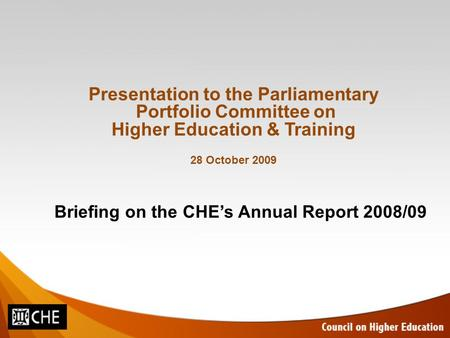 Briefing on the CHE's Annual Report 2008/09 Presentation to the Parliamentary Portfolio Committee on Higher Education & Training 28 October 2009.