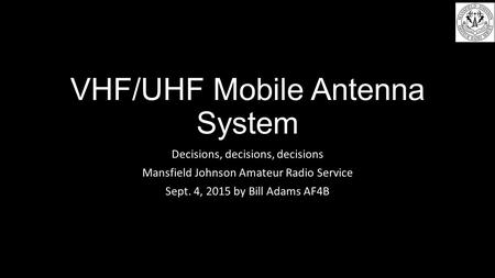 VHF/UHF Mobile Antenna System Decisions, decisions, decisions Mansfield Johnson Amateur Radio Service Sept. 4, 2015 by Bill Adams AF4B.