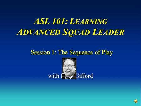 ASL 101: L EARNING A DVANCED S QUAD L EADER Session 1: The Sequence of Play with Russ Gifford.