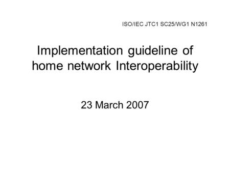 Implementation guideline of home network Interoperability 23 March 2007 ISO/IEC JTC1 SC25/WG1 N1261.
