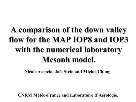 A comparison of the down valley flow for the MAP IOP8 and IOP3 with the numerical laboratory Mesonh model. Nicole Asencio, Joël Stein and Michel Chong.