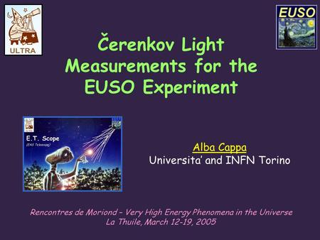 Alba Cappa Universita' and INFN Torino Čerenkov Light Measurements for the EUSO Experiment Rencontres de Moriond – Very High Energy Phenomena in the Universe.