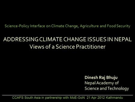 Science-Policy Interface on Climate Change, Agriculture and Food Security ADDRESSING CLIMATE CHANGE ISSUES IN NEPAL Views of a Science Practitioner Dinesh.