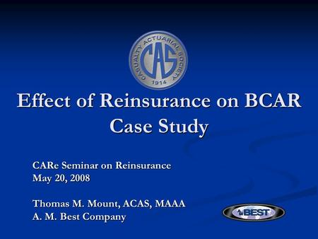 Effect of Reinsurance on BCAR Case Study CARe Seminar on Reinsurance May 20, 2008 Thomas M. Mount, ACAS, MAAA A. M. Best Company.