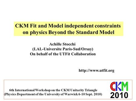 CKM Fit and Model independent constraints on physics Beyond the Standard Model Achille Stocchi (LAL-Universite Paris-Sud/Orsay) On behalf of the UTFit.