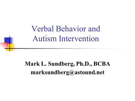 Verbal Behavior and Autism Intervention Mark L. Sundberg, Ph.D., BCBA